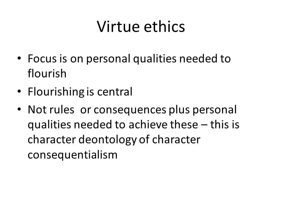 Virtue ethics Focus is on personal qualities needed to flourish