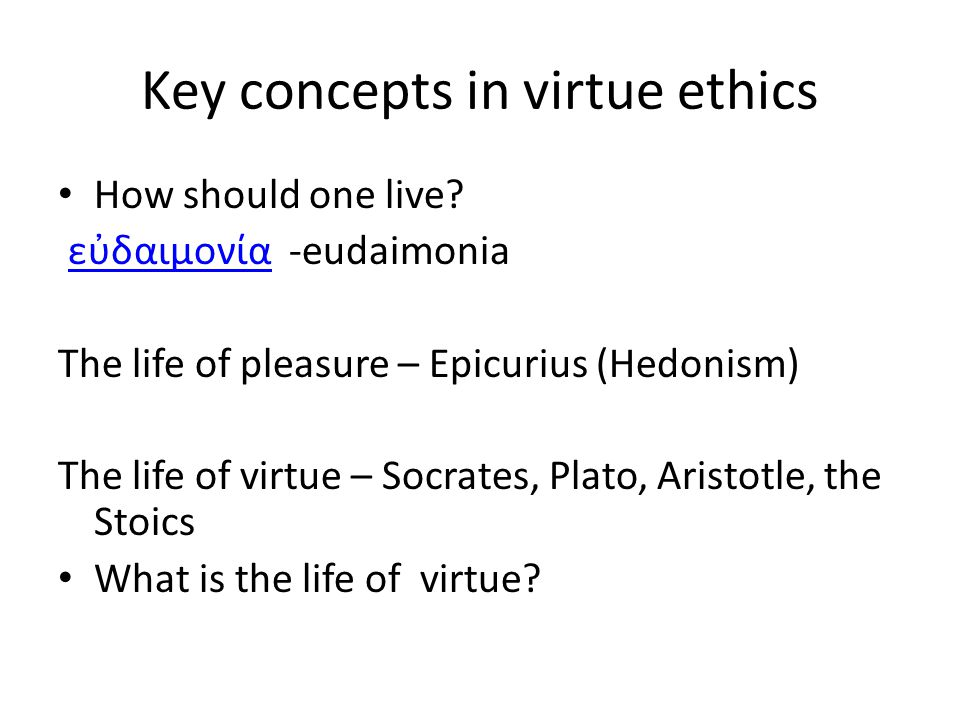 the concept of virtue ethics in our lives Kantian ethics refers to a a hypothetical imperative is one we must obey if we want to satisfy our virtue ethics is a form of ethical theory which.