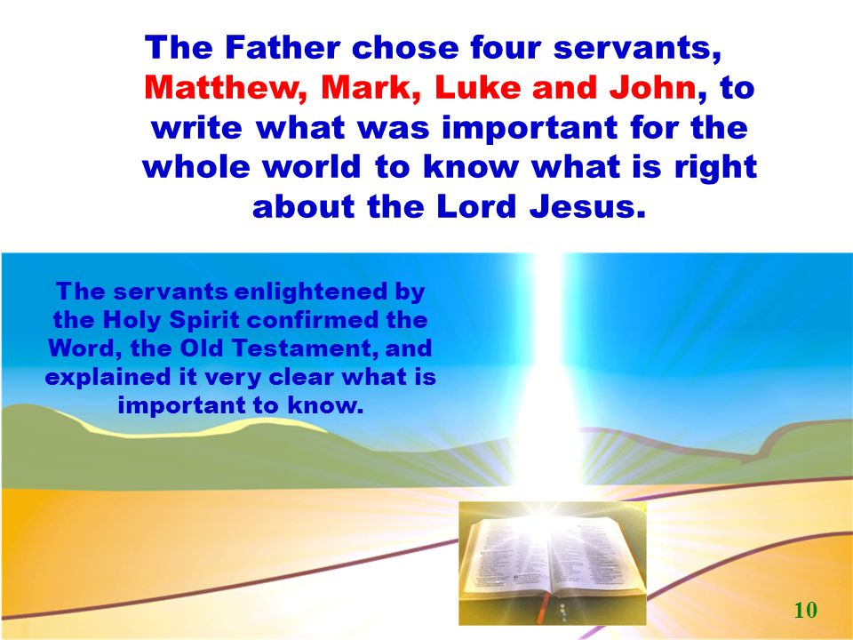 The Father chose four servants, Matthew, Mark, Luke and John, to write what was important for the whole world to know what is right about the Lord Jesus.