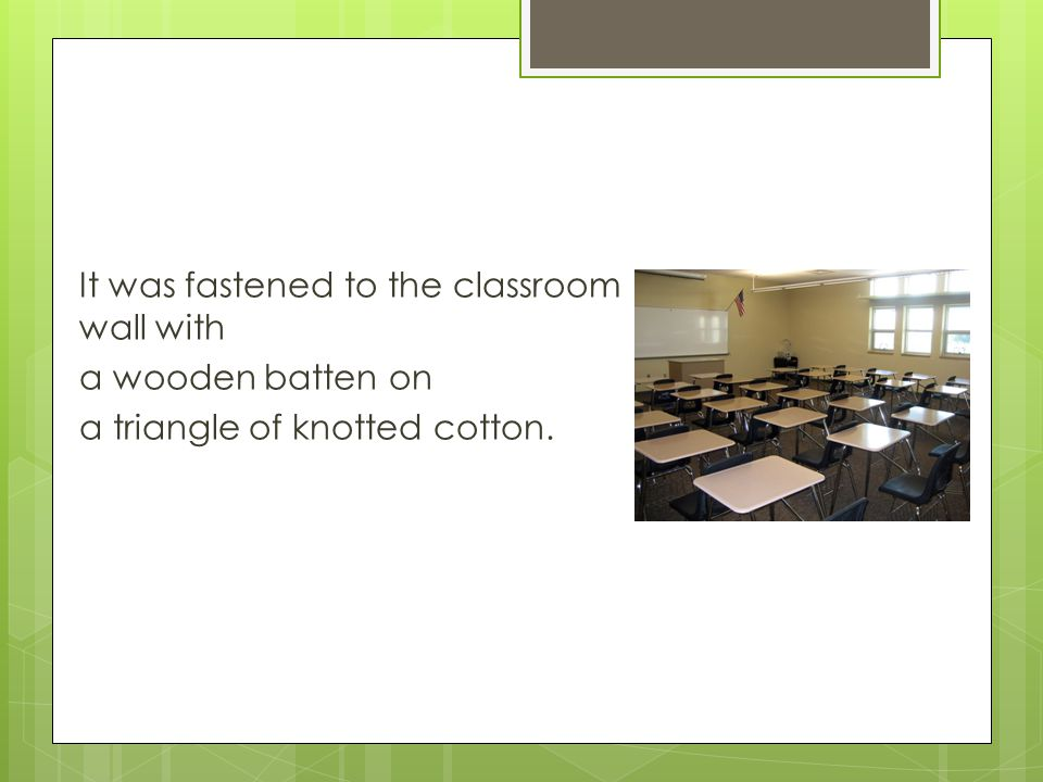 It was fastened to the classroom wall with a wooden batten on a triangle of knotted cotton.