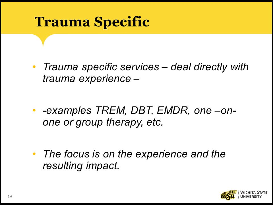Trauma Specific Trauma specific services – deal directly with trauma experience – -examples TREM, DBT, EMDR, one –on- one or group therapy, etc.
