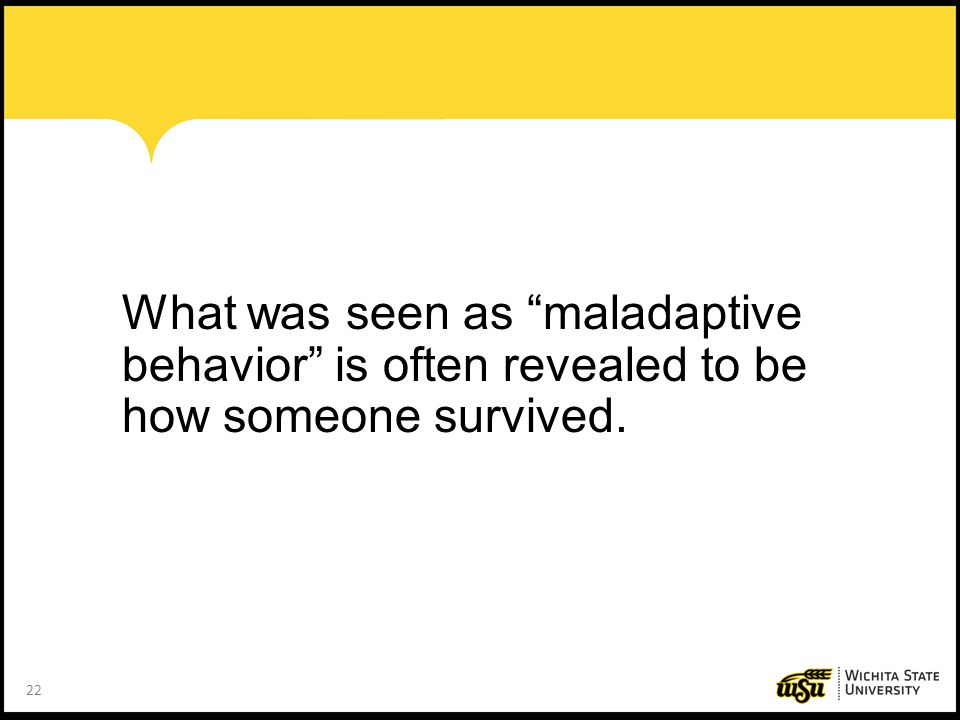 What was seen as maladaptive behavior is often revealed to be how someone survived.
