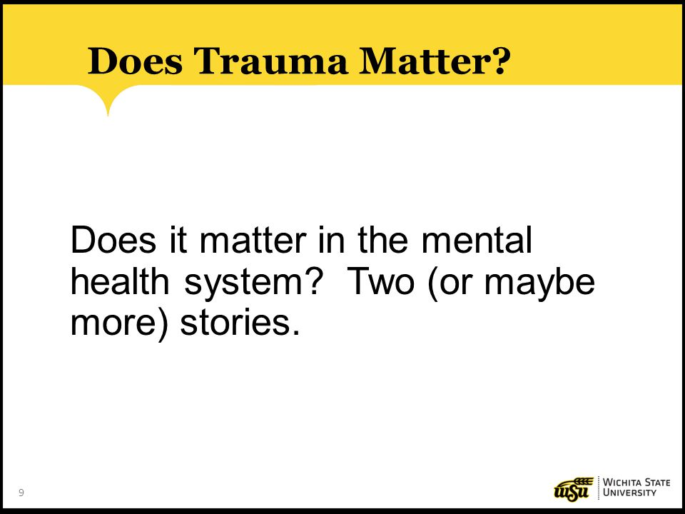 Does Trauma Matter. Does it matter in the mental health system.