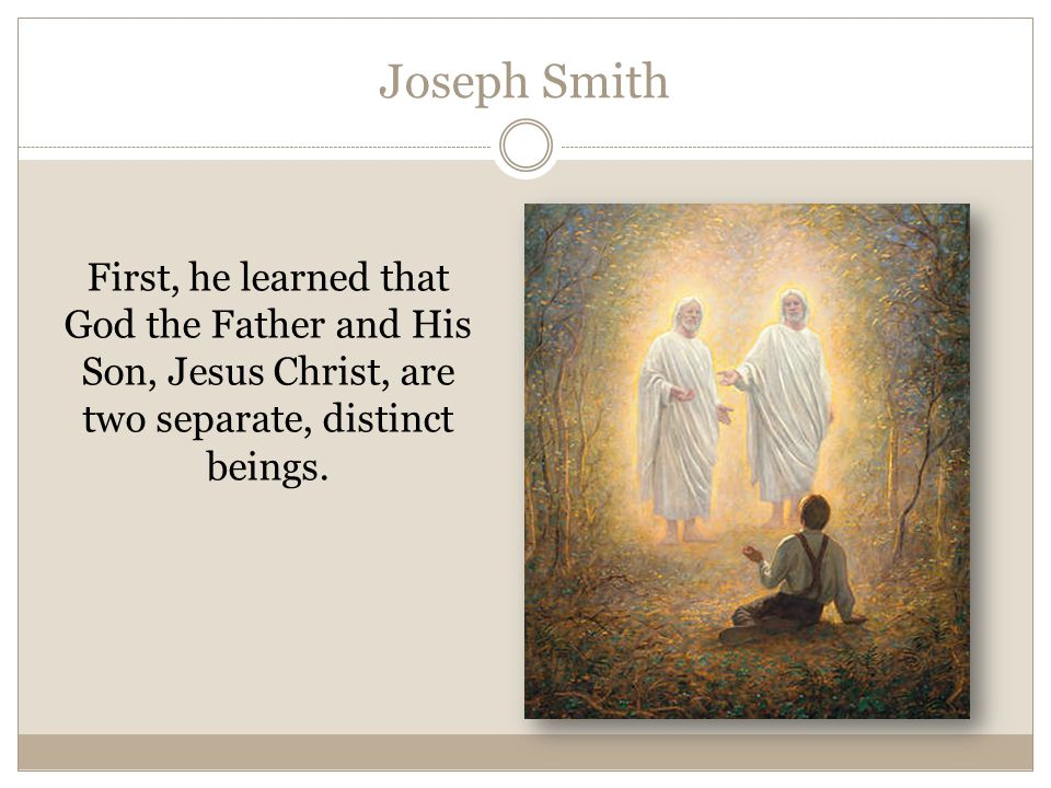 Joseph Smith First, he learned that God the Father and His Son, Jesus Christ, are two separate, distinct beings.