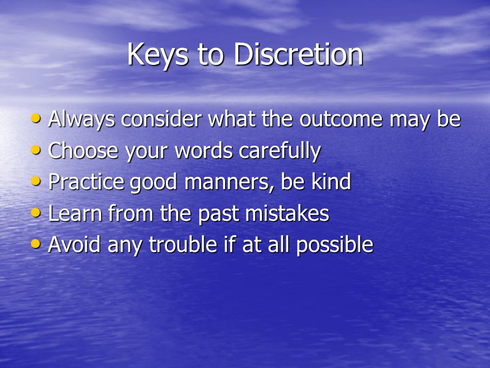 Keys to Discretion Always consider what the outcome may be
