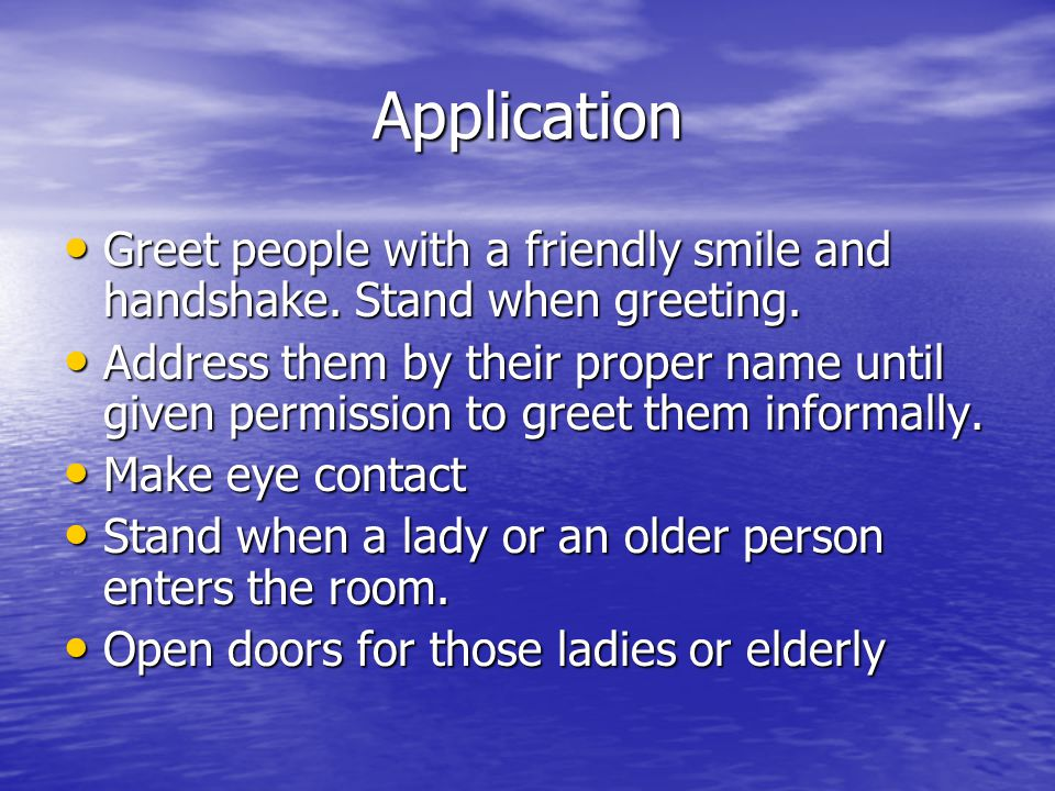Application Greet people with a friendly smile and handshake. Stand when greeting.