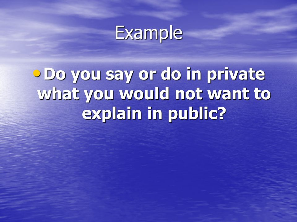 Example Do you say or do in private what you would not want to explain in public