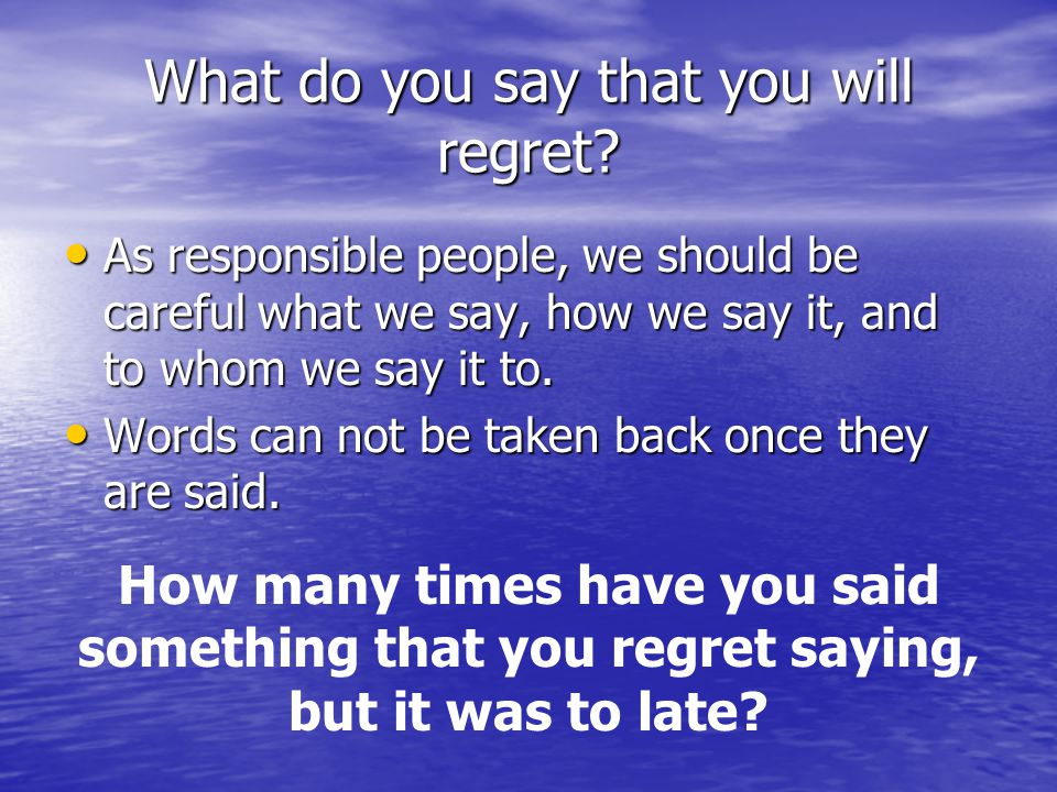 What do you say that you will regret