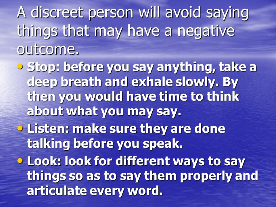 A discreet person will avoid saying things that may have a negative outcome.