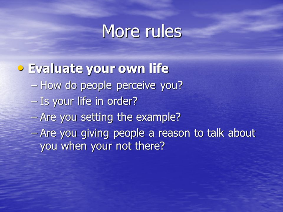 More rules Evaluate your own life How do people perceive you