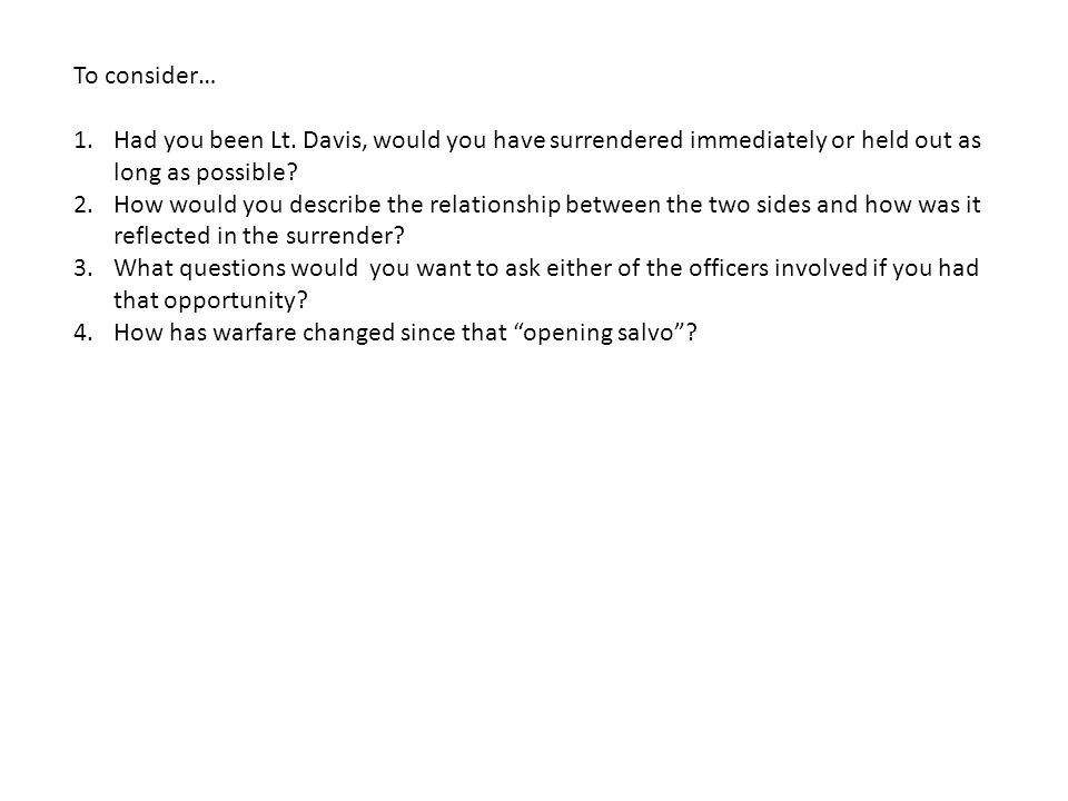 To consider… Had you been Lt. Davis, would you have surrendered immediately or held out as long as possible