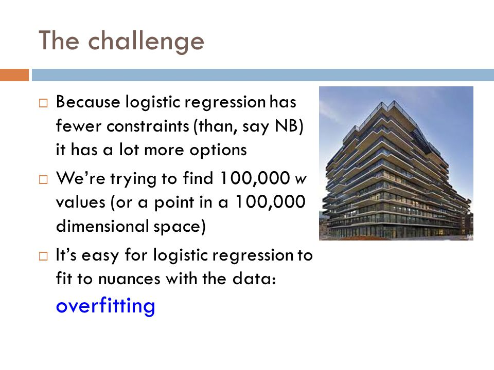 The challenge Because logistic regression has fewer constraints (than, say NB) it has a lot more options.