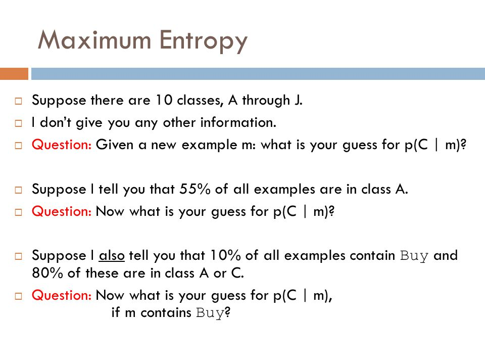 Maximum Entropy Suppose there are 10 classes, A through J.