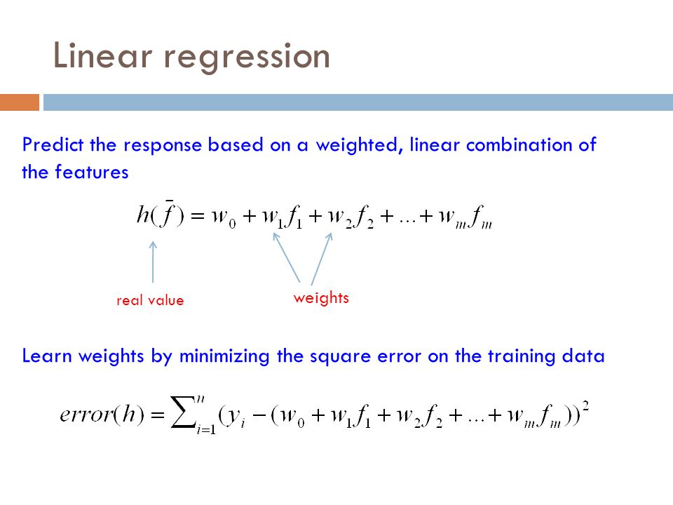 Linear regression Predict the response based on a weighted, linear combination of the features. real value.