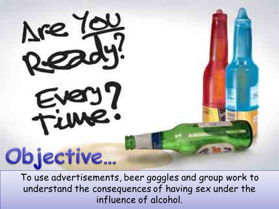 Objective… To use advertisements, beer goggles and group work to understand the consequences of having sex under the influence of alcohol.