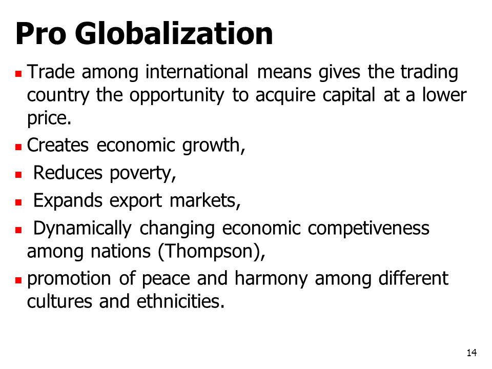 Pro Globalization Trade among international means gives the trading country the opportunity to acquire capital at a lower price.