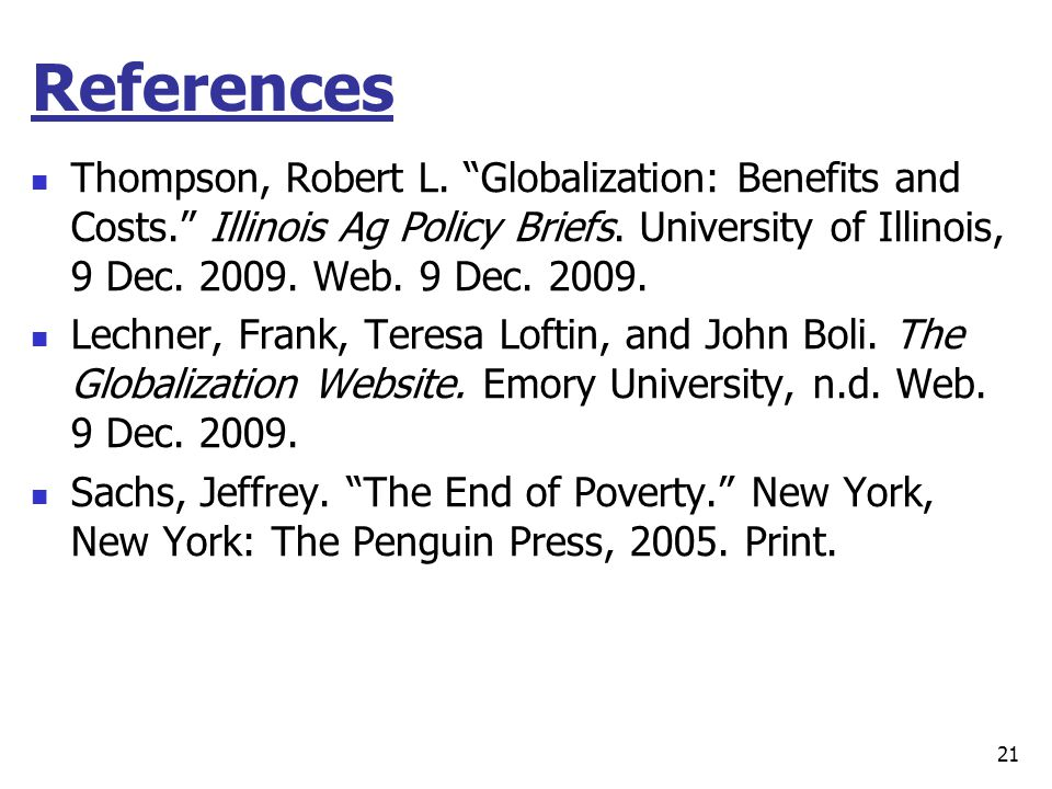 References Thompson, Robert L. Globalization: Benefits and Costs. Illinois Ag Policy Briefs. University of Illinois, 9 Dec. 2009. Web. 9 Dec. 2009.