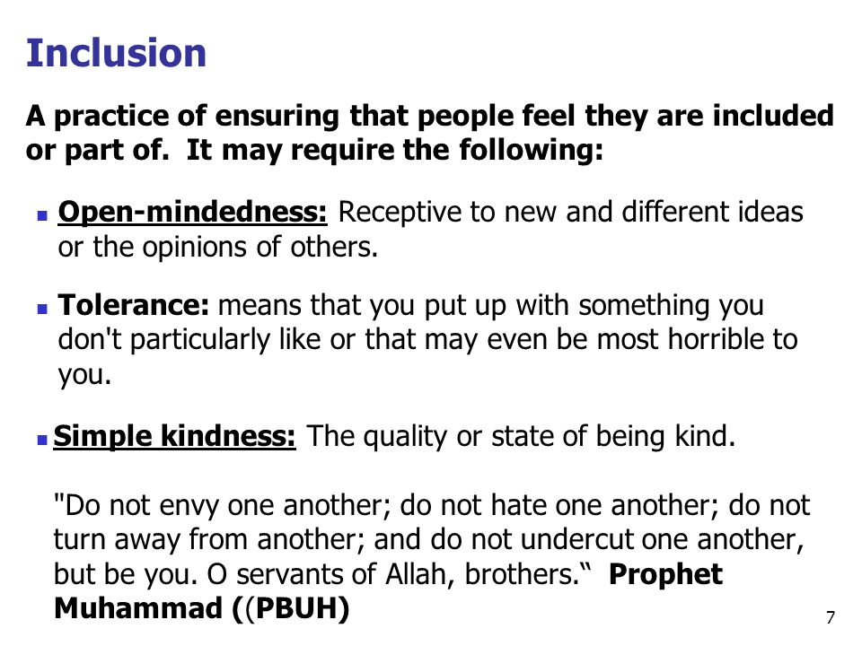 Inclusion A practice of ensuring that people feel they are included or part of. It may require the following: