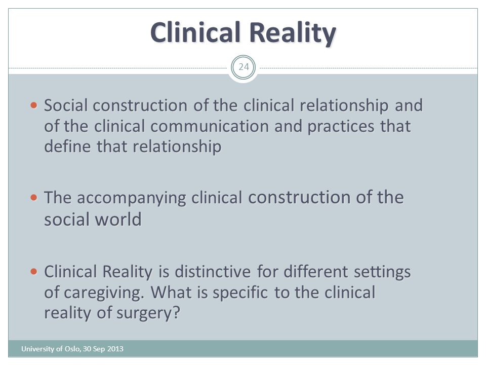 Clinical Reality Social construction of the clinical relationship and of the clinical communication and practices that define that relationship.