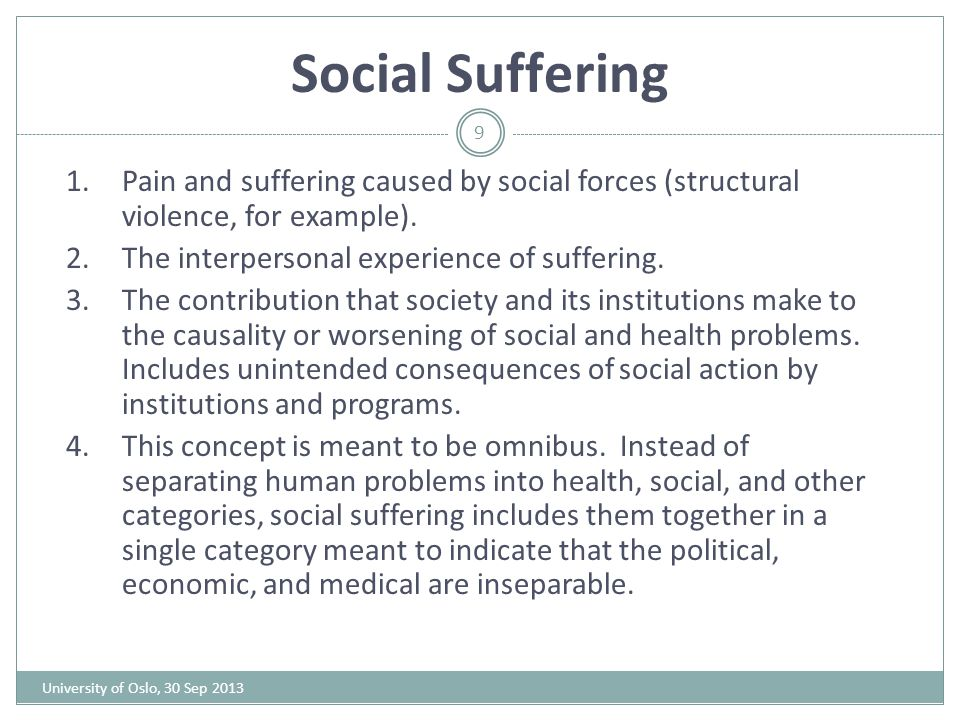 Social Suffering Pain and suffering caused by social forces (structural violence, for example). The interpersonal experience of suffering.