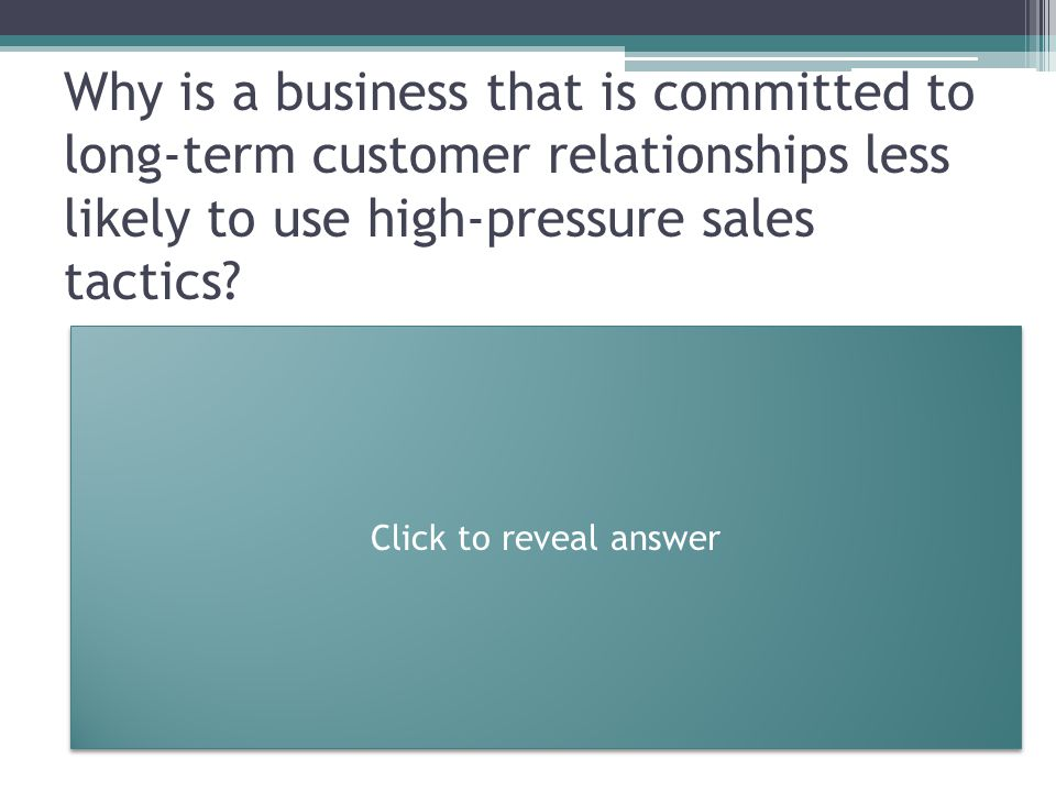 Why is a business that is committed to long-term customer relationships less likely to use high-pressure sales tactics