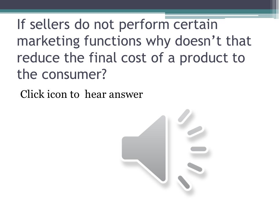 If sellers do not perform certain marketing functions why doesn't that reduce the final cost of a product to the consumer