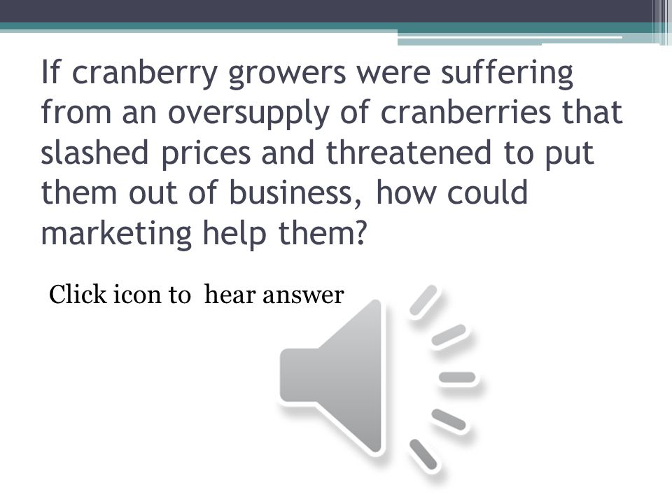 If cranberry growers were suffering from an oversupply of cranberries that slashed prices and threatened to put them out of business, how could marketing help them