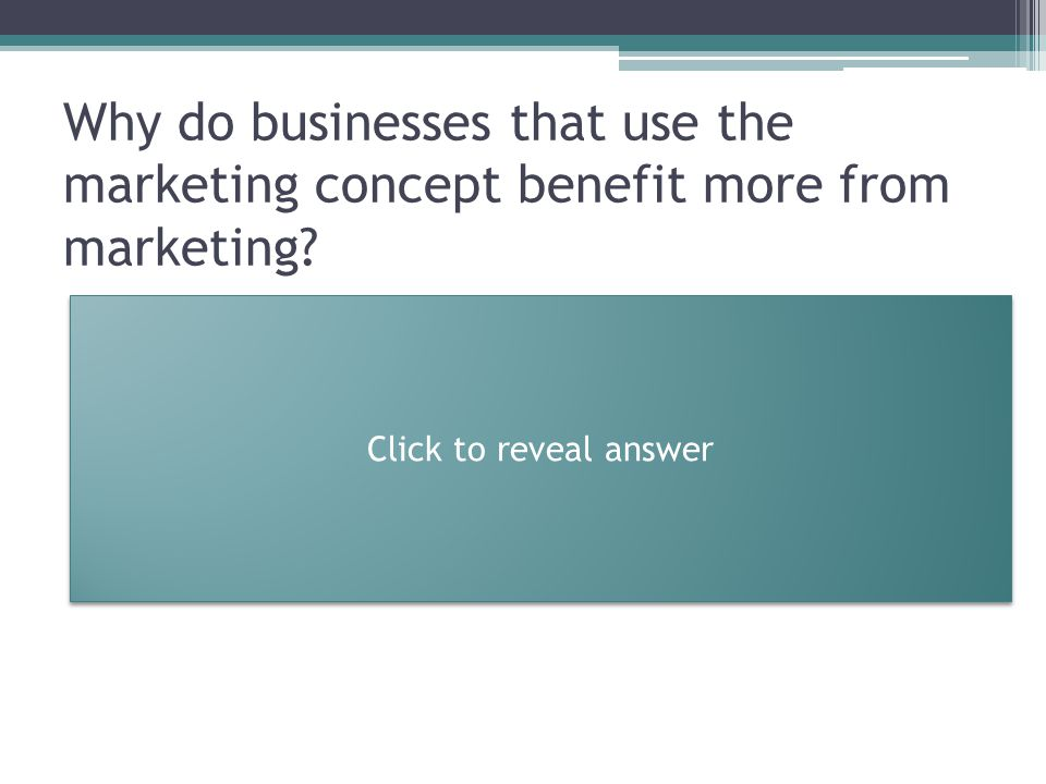 Why do businesses that use the marketing concept benefit more from marketing