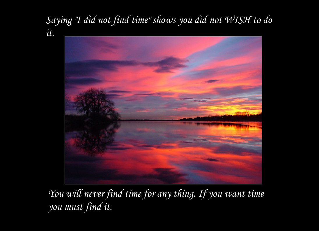 Saying I did not find time shows you did not WISH to do it.