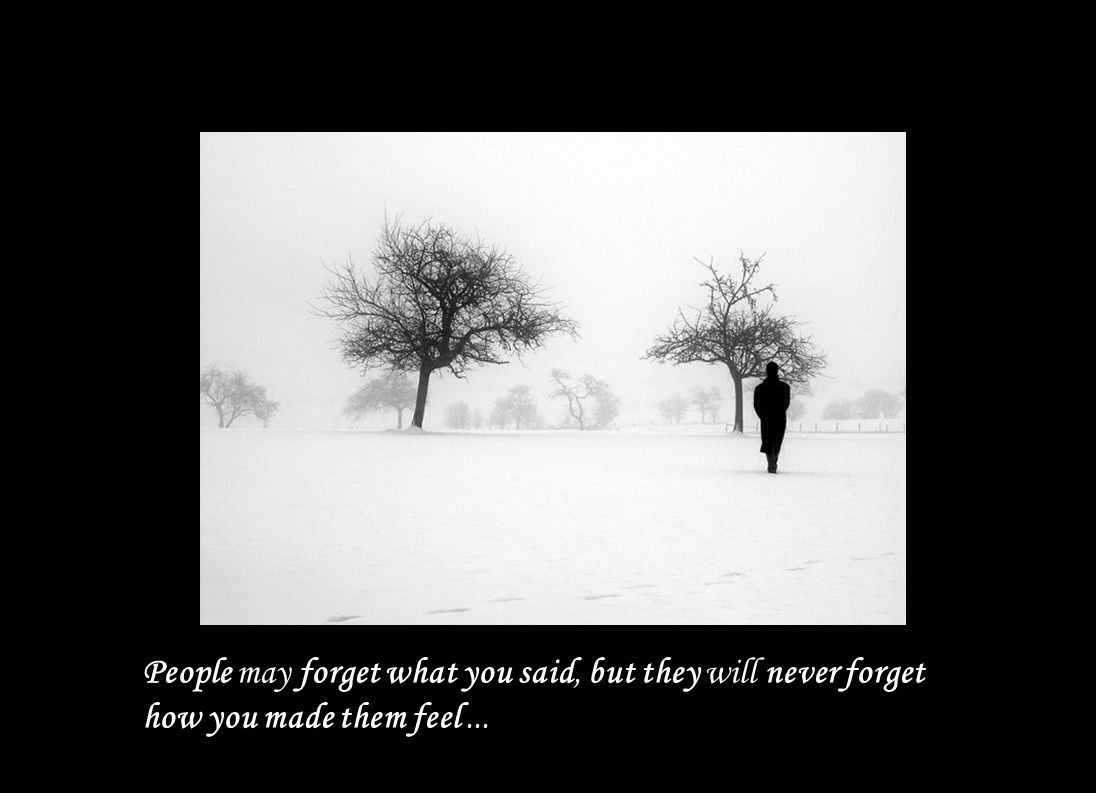 People may forget what you said, but they will never forget how you made them feel ...