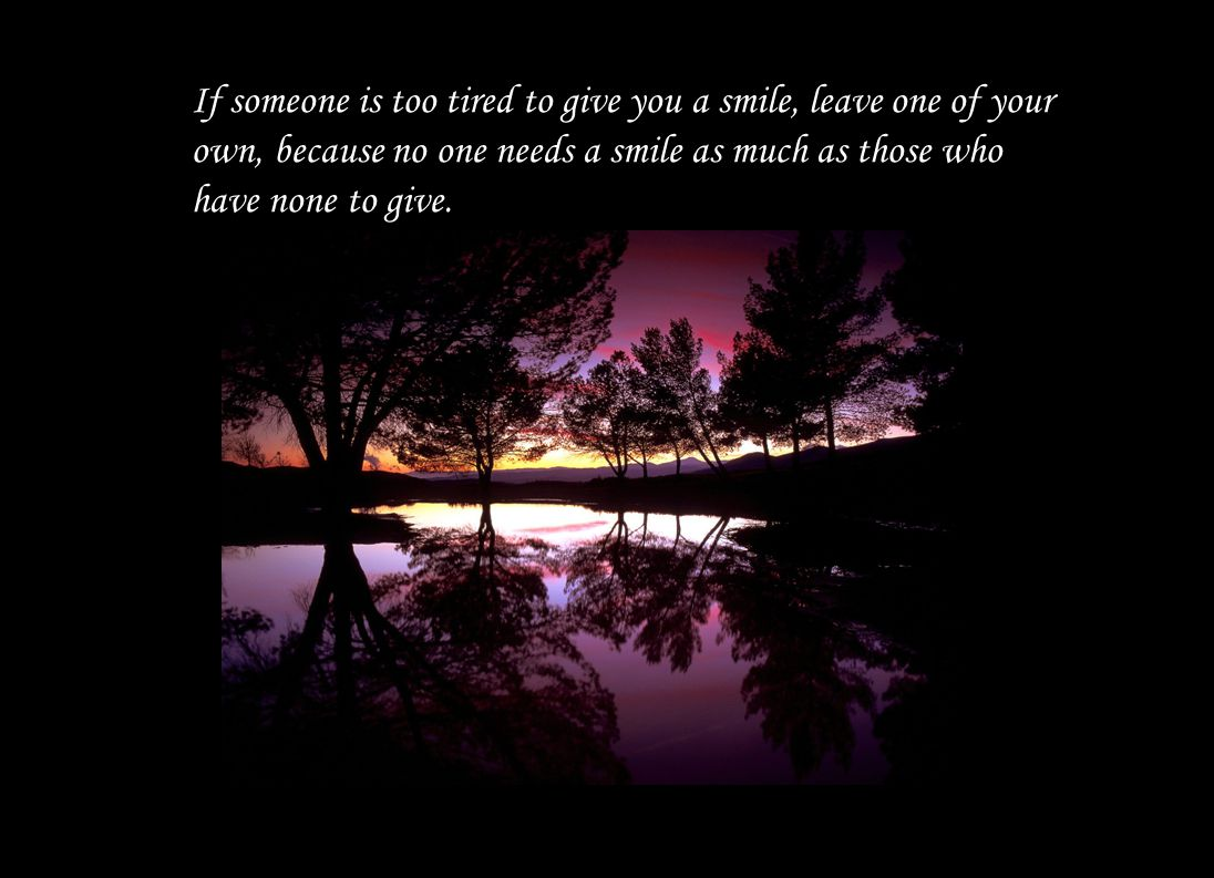 If someone is too tired to give you a smile, leave one of your own, because no one needs a smile as much as those who have none to give.