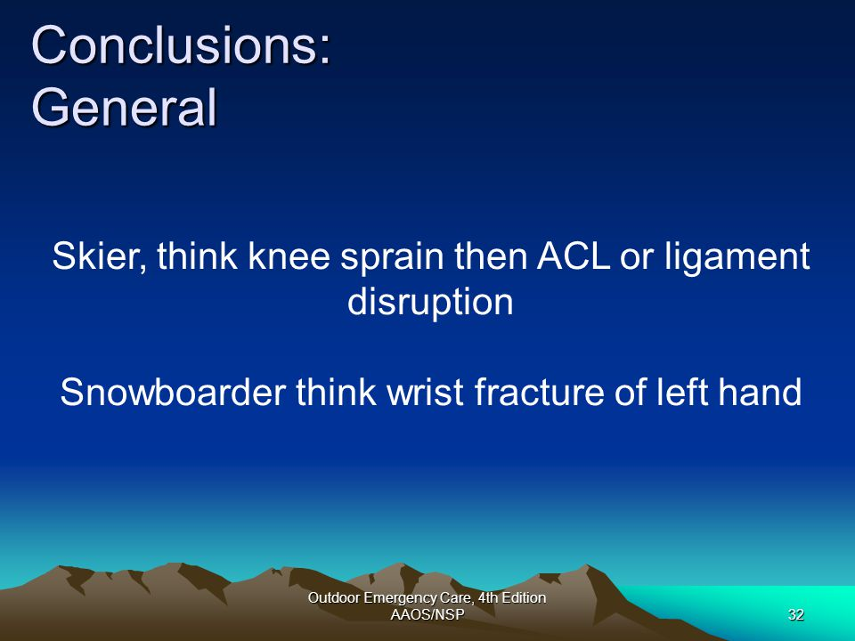 Conclusions: General Skier, think knee sprain then ACL or ligament disruption. Snowboarder think wrist fracture of left hand.