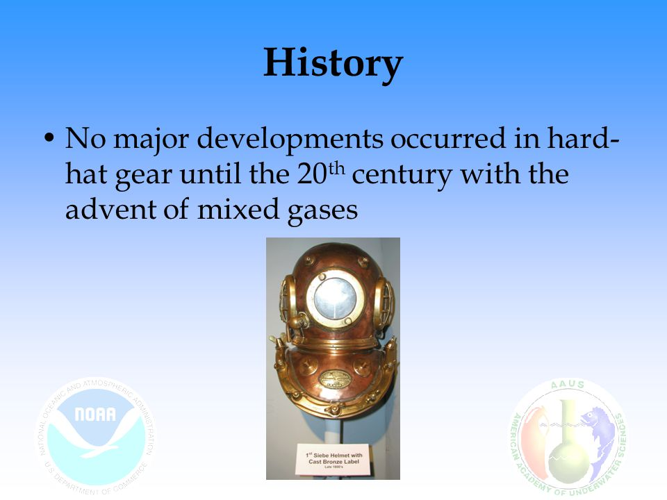 History No major developments occurred in hard-hat gear until the 20th century with the advent of mixed gases.