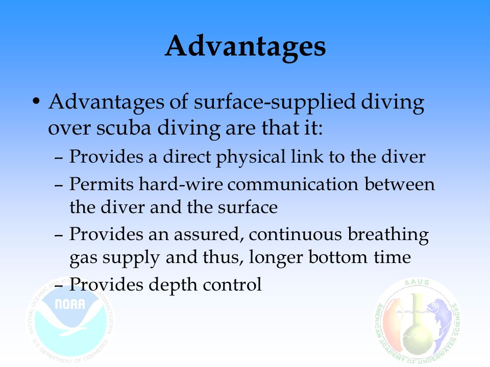 Advantages Advantages of surface-supplied diving over scuba diving are that it: Provides a direct physical link to the diver.