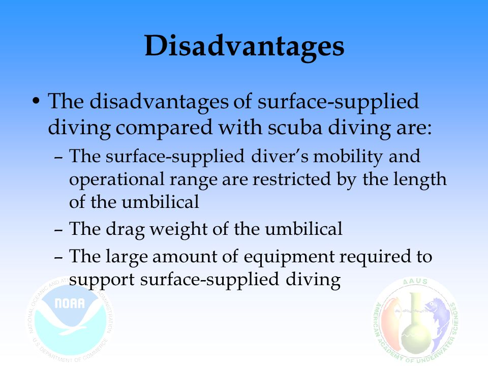 Disadvantages The disadvantages of surface-supplied diving compared with scuba diving are: