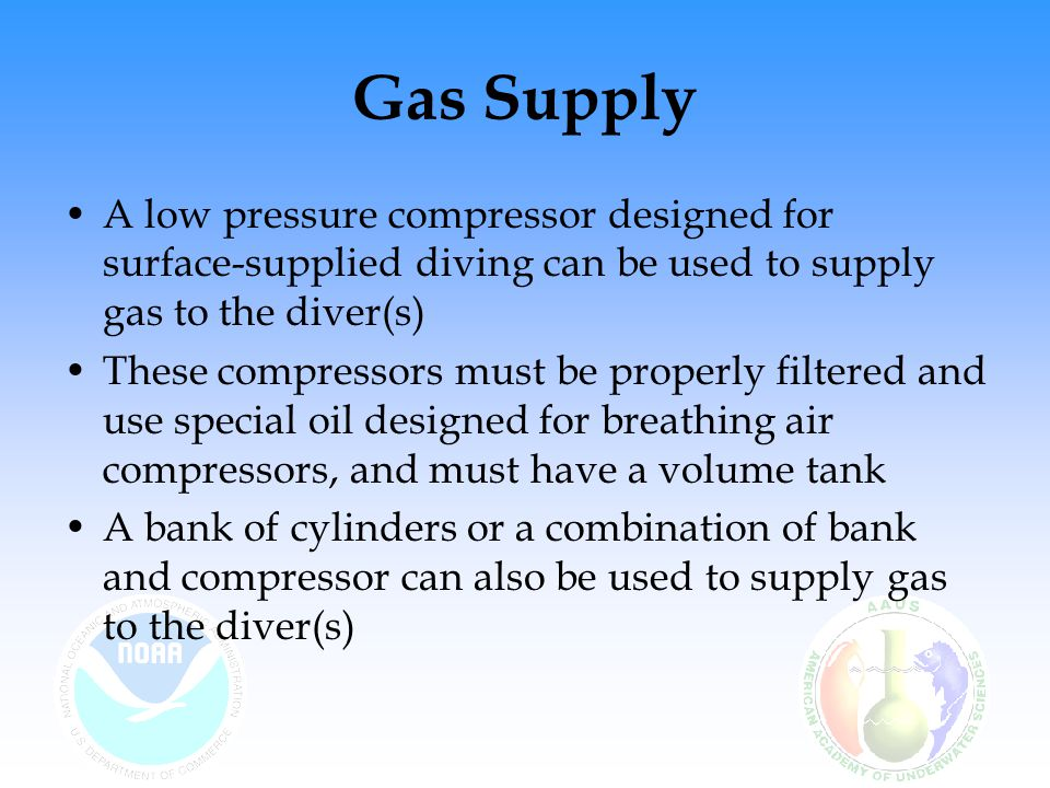 Gas Supply A low pressure compressor designed for surface-supplied diving can be used to supply gas to the diver(s)
