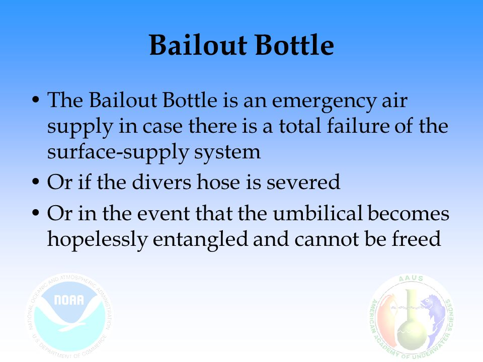 Bailout Bottle The Bailout Bottle is an emergency air supply in case there is a total failure of the surface-supply system.