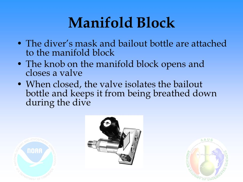 Manifold Block The diver's mask and bailout bottle are attached to the manifold block. The knob on the manifold block opens and closes a valve.