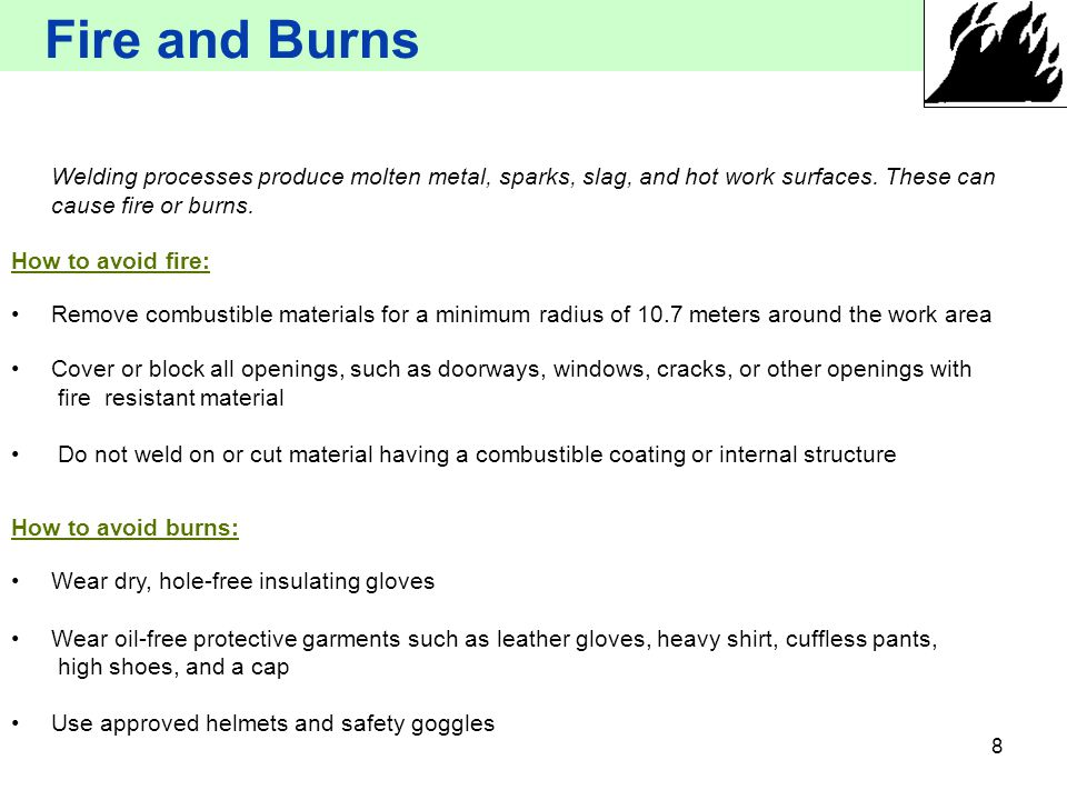 Fire and Burns Welding processes produce molten metal, sparks, slag, and hot work surfaces. These can cause fire or burns.