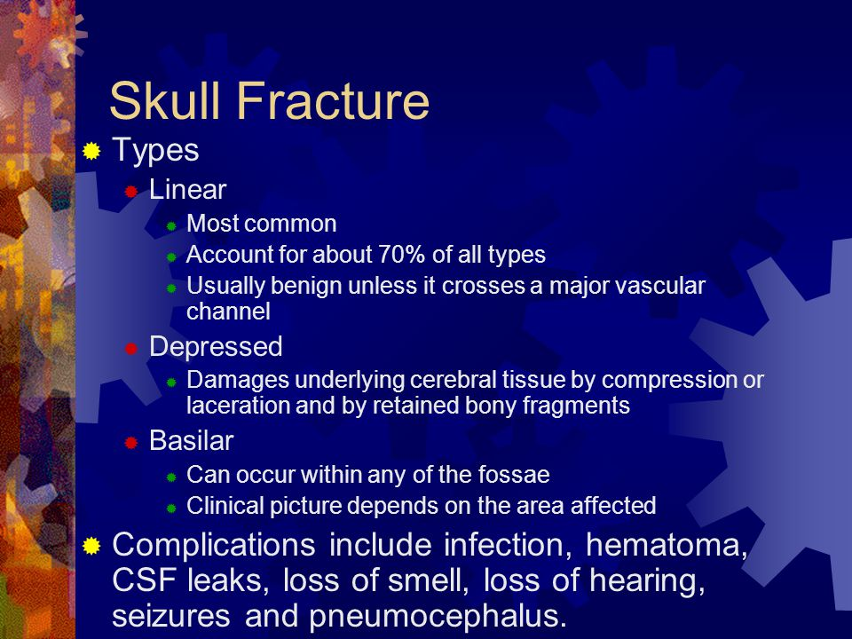 Skull Fracture Types. Linear. Most common. Account for about 70% of all types. Usually benign unless it crosses a major vascular channel.