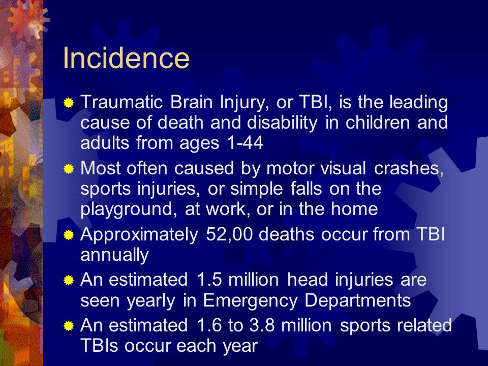 Incidence Traumatic Brain Injury, or TBI, is the leading cause of death and disability in children and adults from ages 1-44.