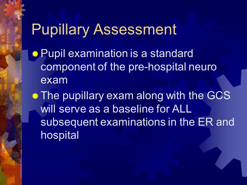 Pupillary Assessment Pupil examination is a standard component of the pre-hospital neuro exam.