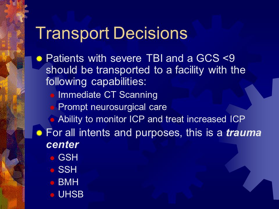 Transport Decisions Patients with severe TBI and a GCS <9 should be transported to a facility with the following capabilities: