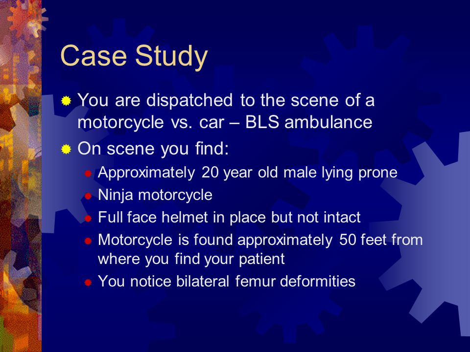 Case Study You are dispatched to the scene of a motorcycle vs. car – BLS ambulance. On scene you find: