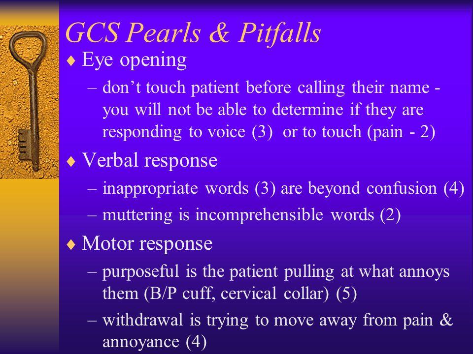 GCS Pearls & Pitfalls Eye opening Verbal response Motor response