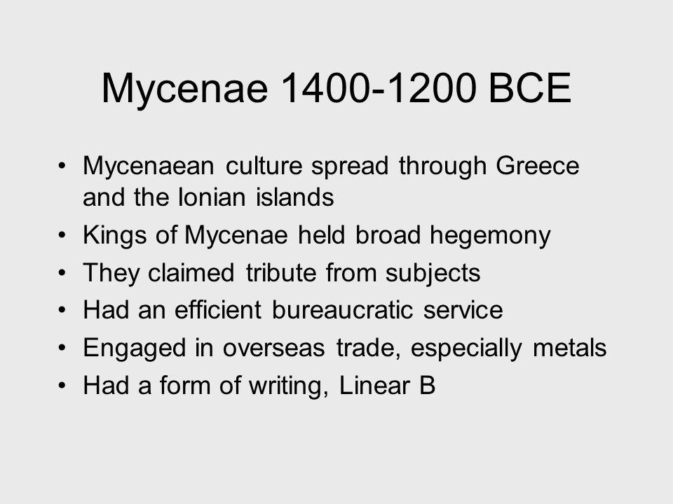 Mycenae 1400-1200 BCE Mycenaean culture spread through Greece and the Ionian islands. Kings of Mycenae held broad hegemony.