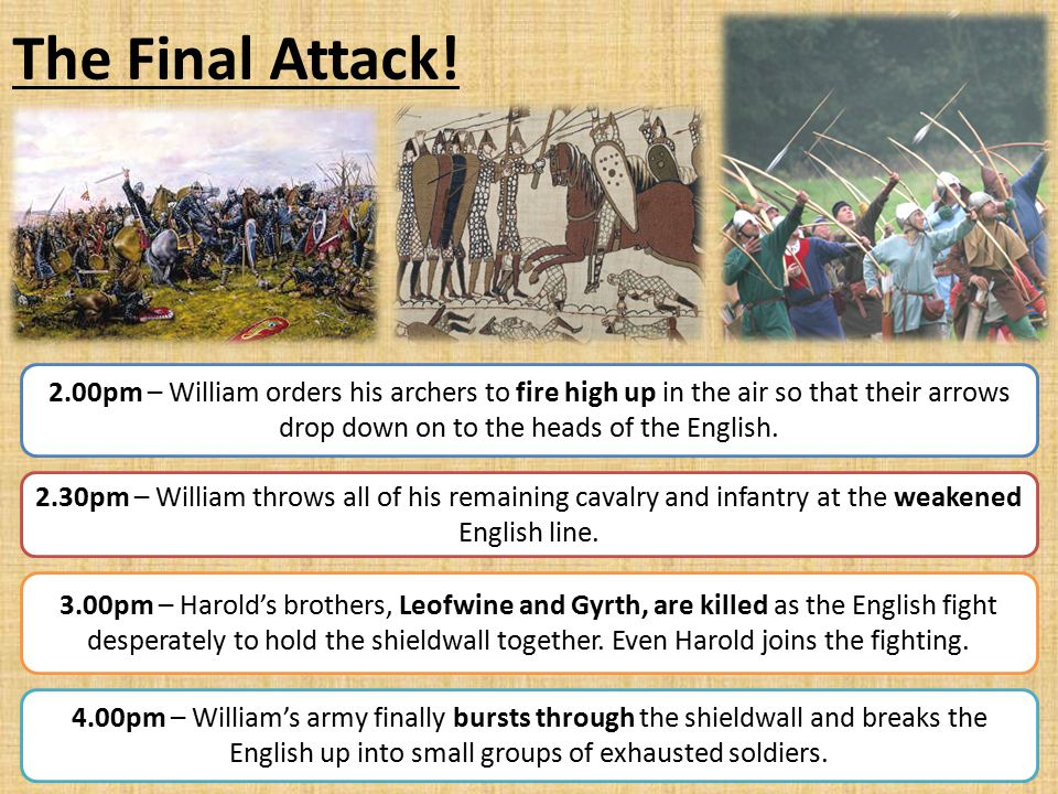 The Final Attack! 2.00pm – William orders his archers to fire high up in the air so that their arrows drop down on to the heads of the English.
