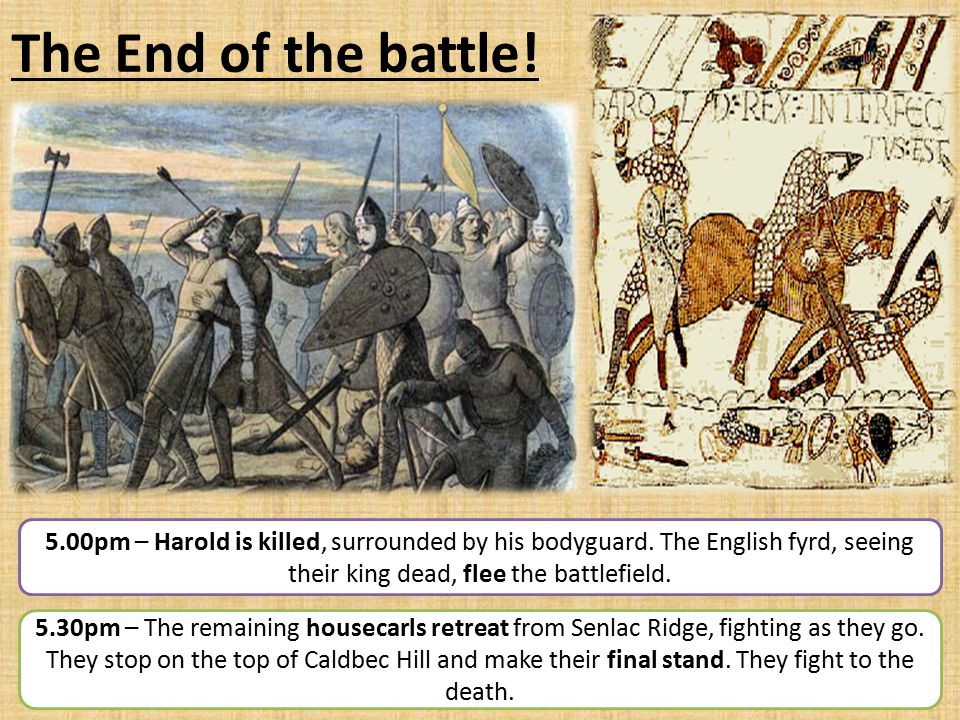 The End of the battle! 5.00pm – Harold is killed, surrounded by his bodyguard. The English fyrd, seeing their king dead, flee the battlefield.