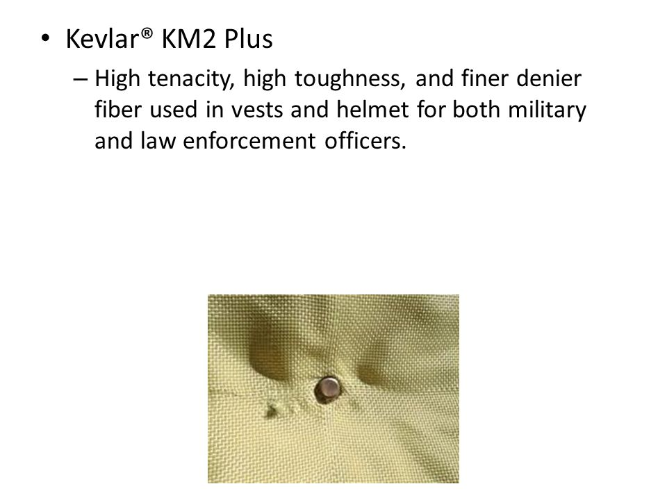 Kevlar® KM2 Plus High tenacity, high toughness, and finer denier fiber used in vests and helmet for both military and law enforcement officers.