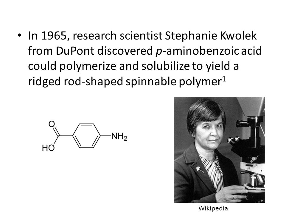 In 1965, research scientist Stephanie Kwolek from DuPont discovered p-aminobenzoic acid could polymerize and solubilize to yield a ridged rod-shaped spinnable polymer1